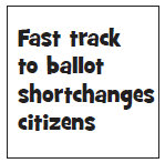 Fast Track to ballot shortchanges citizens.